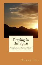 Praying in the Spirit : What Is It? Who Can Do It? How Do We Do It? by Terry...