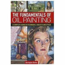The Fundamentals of Oil Painting: A Complete Course in Techniques, Subjects and