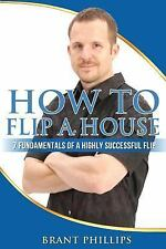 How to Flip a House : 7 Fundamentals of a Highly Successful Flip by Brant...