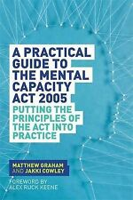 A Practical Guide to the Mental Capacity Act 2005: Putting the Principles of the