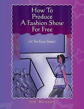 How to Produce A Fashion Show for Free : (in Ten Easy Steps) by Joe Meaney...