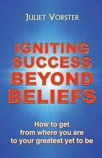 Igniting Success Beyond Beliefs: How to Get from Where You are to Your...
