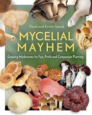 Mycelial Mayhem : Growing Mushrooms for Fun, Profit and Companion Planting by...