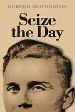 Seize the Day : A True Account of One Man's Life and His Experiences During...