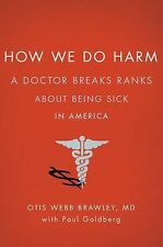 How We Do Harm: A Doctor Breaks Ranks About Being Sick in America, Goldberg, Pau