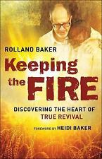 Keeping the Fire : Discovering the Heart of True Revival by Rolland Baker...