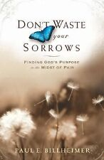 Don't Waste Your Sorrows : Finding God's Purpose in the Midst of Pain by Paul...