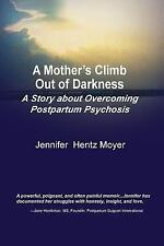 Mothers Climb Out of Darkness : A Story about Overcoming Postpartum Psychosis...