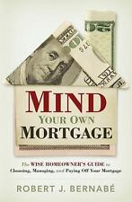 Mind Your Own Mortgage: The Wise Homeowner's Guide to Choosing, Managing, and Pa