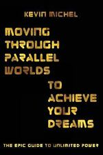 Moving Through Parallel Worlds to Achieve Your Dreams : The Epic Guide to...