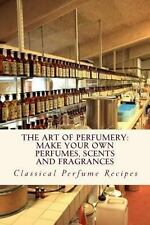Art of Perfumery : How to Make Perfumes, Scents and Fragrances by Mountain...