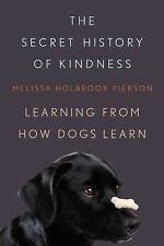 The Secret History of Kindness : Learning from How Dogs Learn by Melissa...