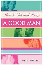 How to Get and Keep A Good Man: From Successfully Single to Happily Married
