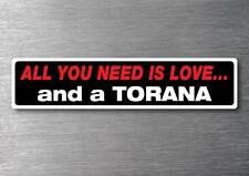 All you need is a Torana sticker 7 year water & fade proof vinyl car holden