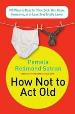 How Not to Act Old : 185 Ways to Pass for Phat, Sick, Hot, Dope, Awesome, or...