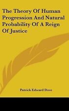 The Theory of Human Progression and Natural Probability of a Reign of Justice...