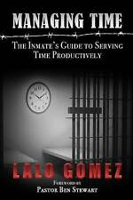 Managing Time: The Inmate's Guide to Serving Time Productively by Gomez, Lalo