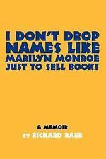 I Don't Drop Names like Marilyn Monroe Just to Sell Books: A memoir by Richard B