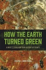 How the Earth Turned Green : A Brief 3.8-Billion-Year History of Plants by...