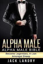Alpha Male : Alpha Male Bible: Become Legendary, a Lion Amongst Sheep by Jack...