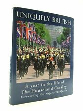 UNIQUELY BRITISH A YEAR IN THE LIFE OF THE HOUSEHOLD CAVALRY FROM THE ROYAL WEDD