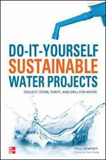 Do-It-Yourself Sustainable Water Projects: Collect, Store, Purify, and Drill for