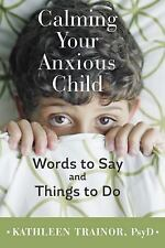 Calming Your Anxious Child : Words to Say & Things to Do by Kathleen Trainor