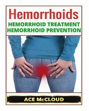 Hemorrhoids: Hemorrhoid Treatment- Hemorrhoid Prevention by Ace McCloud...