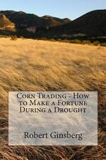 Corn Trading - How to Make a Fortune During a Drought by Robert Ginsberg...