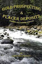 Gold Prospecting and Placer Deposits: Finding Gold Made Simpler by Adam Koch...