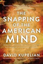 The Snapping of the American Mind : How a Lawless Government and Godless...