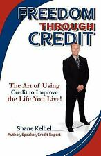 Freedom through Credit : The Art of Using Credit to Improve the Life You...