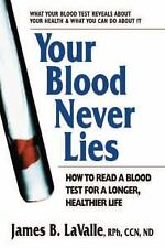 Your Blood Never Lies : How to Read a Blood Test for a Longer, Healthier Life...