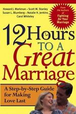 12 Hours to a Great Marriage : A Step-by-Step Guide for Making Love Last by...