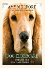 Dog Eldercare: Caring for Your Middle-Aged to Older Dog : Dog Care for the...