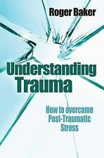 Baker, Roger Understanding Trauma How to Overcome Post-traumatic Stress by Baker