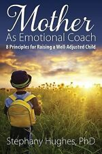 Mother As Emotional Coach : 8 Principles for Raising a Well-Adjusted Child by...