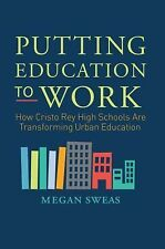 Putting Education to Work : How Cristo Rey High Schools Are Transforming...