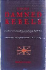 Those Damned Rebels : The American Revolution As Seen through British Eyes by...