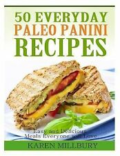 50 Everyday Paleo Panini Recipes : Easy and Delicious Meals Everyone Will...