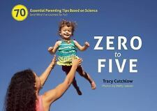 Zero to Five : 70 Essential Parenting Tips Based on Science (And What I'Ve...