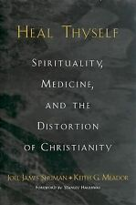Heal Thyself : Spirituality, Medicine, and the Distortion of Christianity by...
