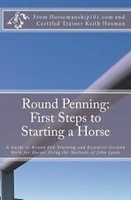NEW Round Penning: First Steps to Starting a Horse: A Guide to Round Pen Trainin