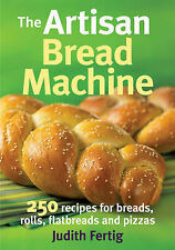 The Artisan Bread Machine: 250 Recipes for Breads, Rolls, Flatbreads and...