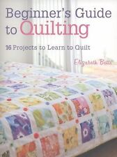 Beginner's Guide to Quilting : 16 Projects to Learn to Quilt by Elizabeth...