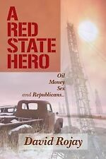 A Red State Hero : Oil, Money, Sex and Republicans by David Rojay (2014,...