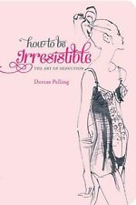How to be Irresistible: The Art of Seduction by Dorcas Pelling, Agent...