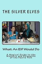 What an Elf Would Do : A Magical Guide to the Manners and Etiquette of the...