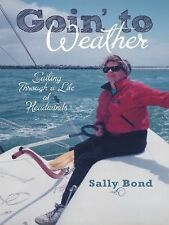 Goin' to Weather : Sailing Through a Life of Headwinds by Sally Bond (2014,...