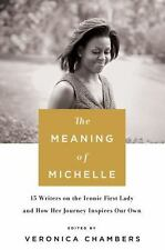 The Meaning of Michelle : 16 Writers on the Iconic First Lady and How Her...